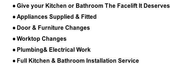 Give your Kitchen or Bathroom The Facelift It Deserves Appliances Supplied & Fitted Door & Furniture Changes Worktop Changes Plumbing& Electrical Work Full Kitchen & Bathroom Installation Service